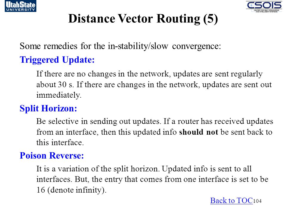 104 Distance Vector Routing (5) Some remedies for the in-stability/slow convergence: Triggered Update: If there are no changes in the network, updates are sent regularly about 30 s.
