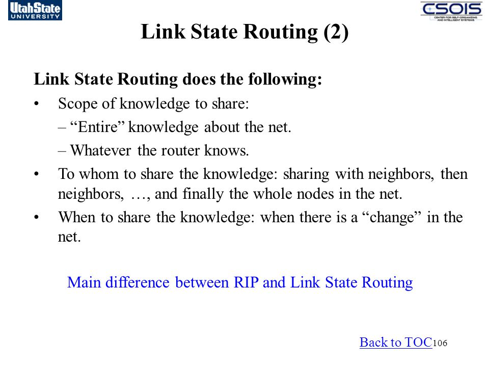 106 Link State Routing (1) Main difference between RIP and Link State Routing Link State Routing (2) Link State Routing does the following: Scope of knowledge to share: – Entire knowledge about the net.