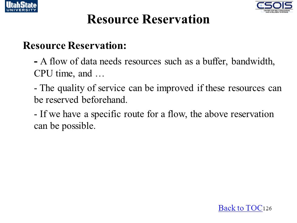 126 Resource Reservation Resource Reservation: - A flow of data needs resources such as a buffer, bandwidth, CPU time, and … - The quality of service can be improved if these resources can be reserved beforehand.