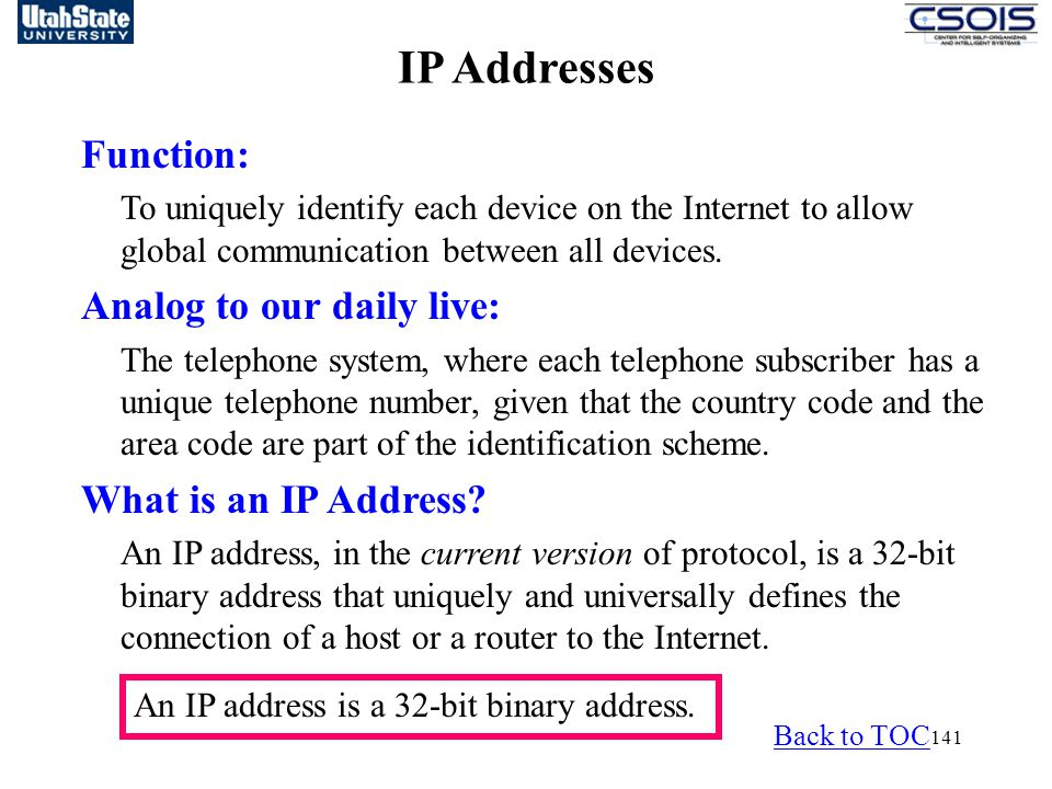 141 IP Addresses Function: To uniquely identify each device on the Internet to allow global communication between all devices. Analog to our daily liv