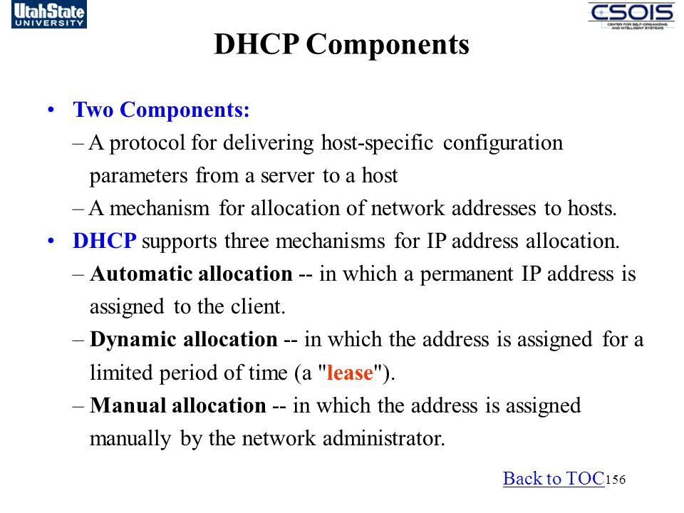 156 DHCP Components Two Components: – A protocol for delivering host-specific configuration parameters from a server to a host – A mechanism for allocation of network addresses to hosts.