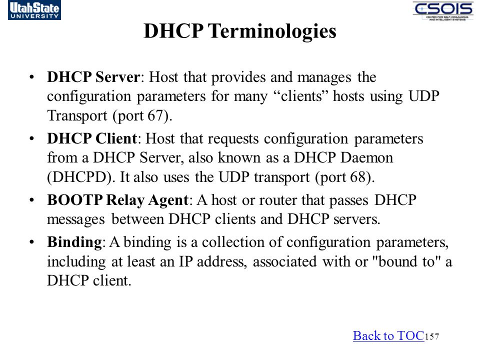 157 DHCP Terminologies DHCP Server: Host that provides and manages the configuration parameters for many clients hosts using UDP Transport (port 67).
