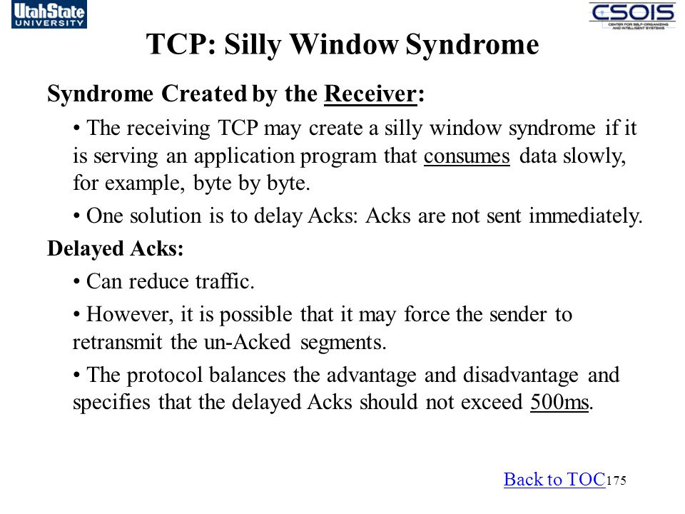 175 Syndrome Created by the Receiver: The receiving TCP may create a silly window syndrome if it is serving an application program that consumes data slowly, for example, byte by byte.