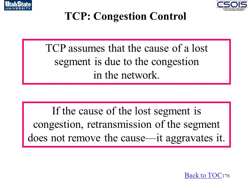 176 TCP: Congestion Control TCP assumes that the cause of a lost segment is due to the congestion in the network.