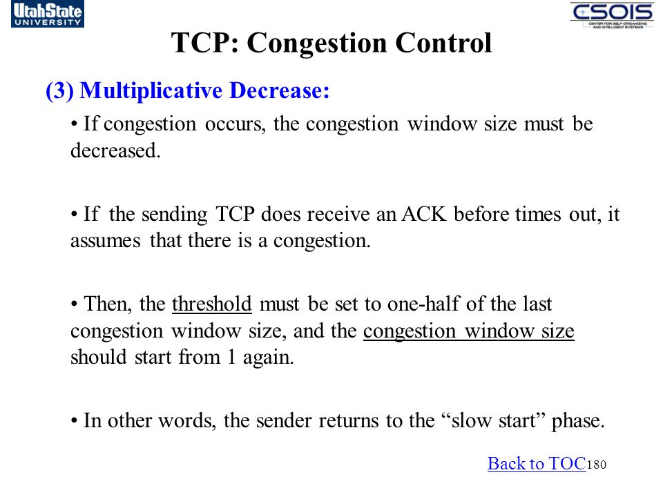 180 TCP: Congestion Control (3) Multiplicative Decrease: If congestion occurs, the congestion window size must be decreased.
