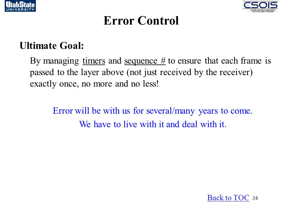 38 Error Control Back to TOC Ultimate Goal: By managing timers and sequence # to ensure that each frame is passed to the layer above (not just received by the receiver) exactly once, no more and no less.