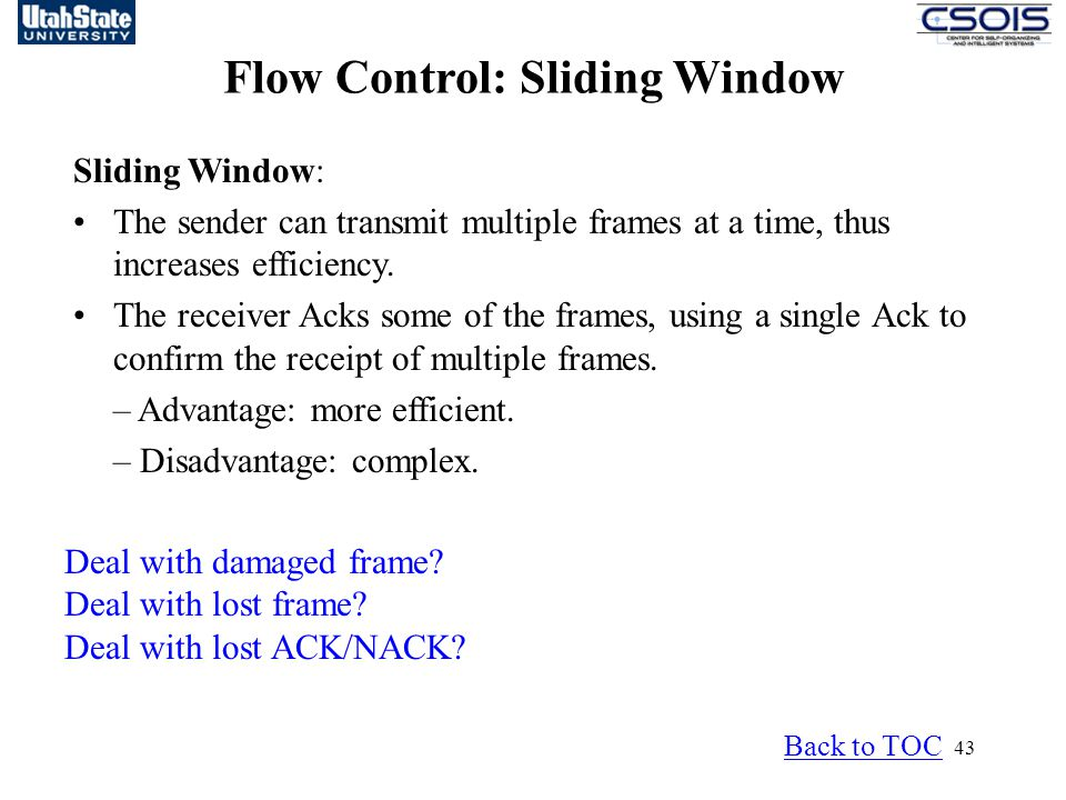 43 Flow Control: Sliding Window Back to TOC Sliding Window: The sender can transmit multiple frames at a time, thus increases efficiency.