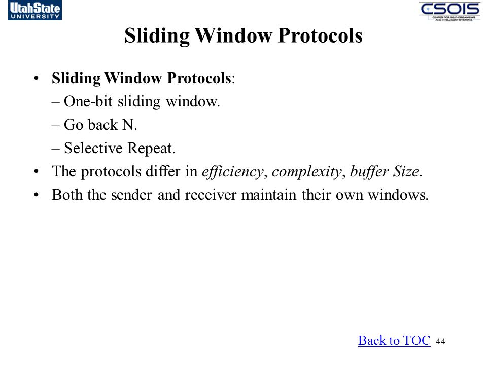 44 Sliding Window Protocols Back to TOC Sliding Window Protocols: – One-bit sliding window. – Go back N. – Selective Repeat. The protocols differ in e