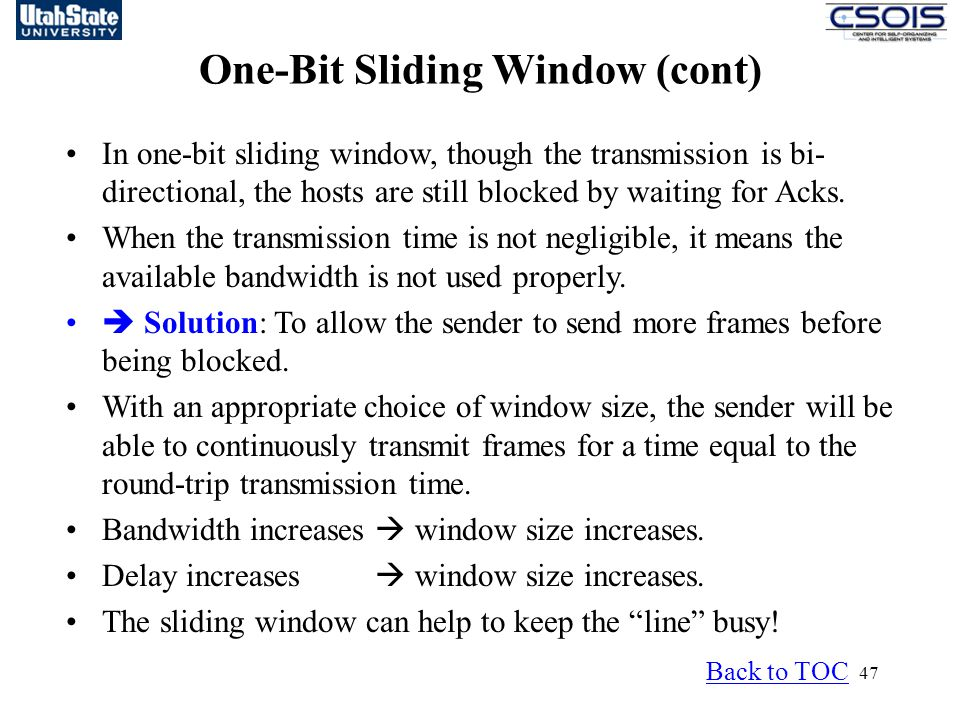 47 One-Bit Sliding Window (cont) Back to TOC In one-bit sliding window, though the transmission is bi- directional, the hosts are still blocked by waiting for Acks.