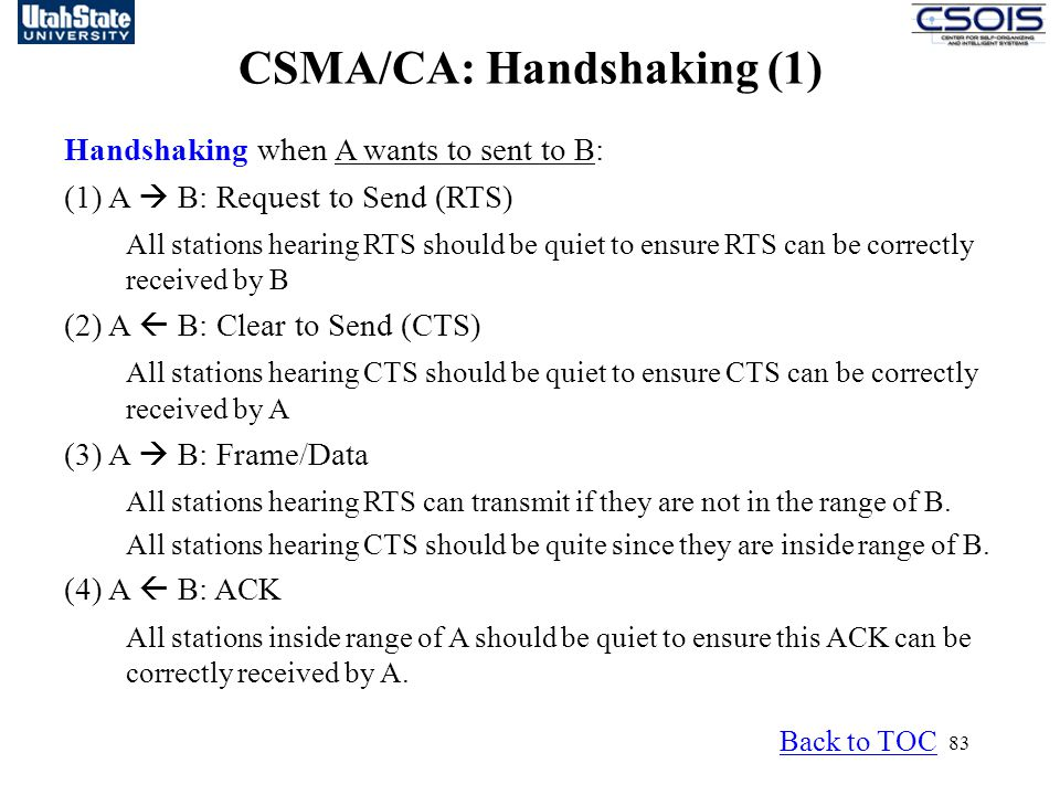 83 CSMA/CA: Handshaking (1) Handshaking when A wants to sent to B: (1) A  B: Request to Send (RTS) All stations hearing RTS should be quiet to ensure RTS can be correctly received by B (2) A  B: Clear to Send (CTS) All stations hearing CTS should be quiet to ensure CTS can be correctly received by A (3) A  B: Frame/Data All stations hearing RTS can transmit if they are not in the range of B.