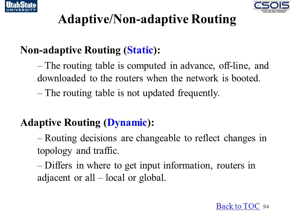 94 Adaptive/Non-adaptive Routing Non-adaptive Routing (Static): – The routing table is computed in advance, off-line, and downloaded to the routers when the network is booted.
