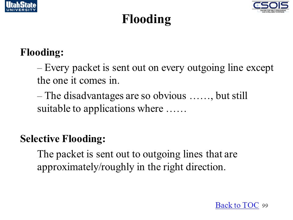 99 Flooding Flooding: – Every packet is sent out on every outgoing line except the one it comes in.