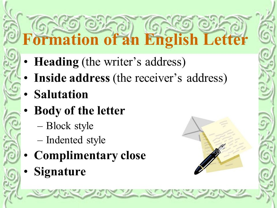 Formation of an English Letter Heading (the writer's address) Inside address (the receiver's address) Salutation Body of the letter –Block style –Indented style Complimentary close Signature