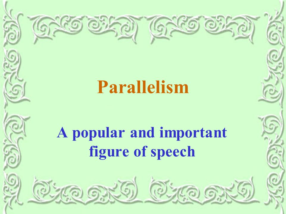 Parallelism A popular and important figure of speech