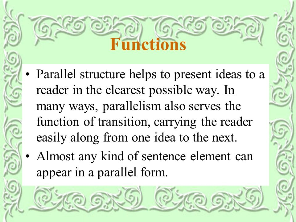 Functions Parallel structure helps to present ideas to a reader in the clearest possible way.