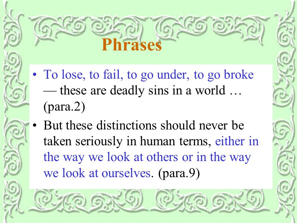 Phrases To lose, to fail, to go under, to go broke — these are deadly sins in a world … (para.2) But these distinctions should never be taken seriously in human terms, either in the way we look at others or in the way we look at ourselves.