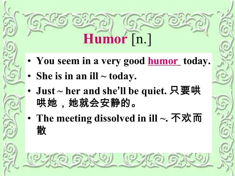 Humor [n.] You seem in a very good humor today. She is in an ill ~ today.