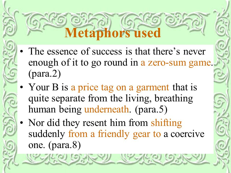 Metaphors used The essence of success is that there's never enough of it to go round in a zero-sum game.