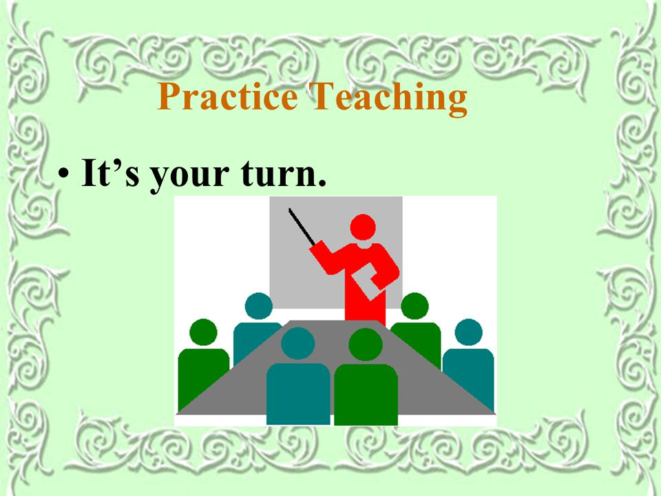 Practice Teaching It's your turn.