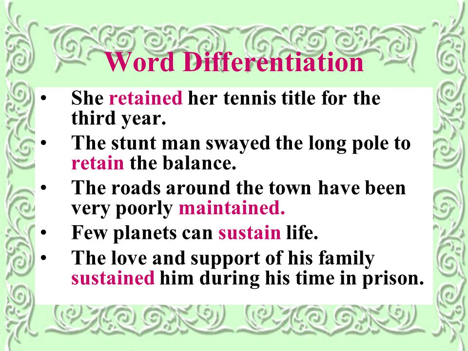 Word Differentiation She retained her tennis title for the third year. The stunt man swayed the long pole to retain the balance. The roads around the