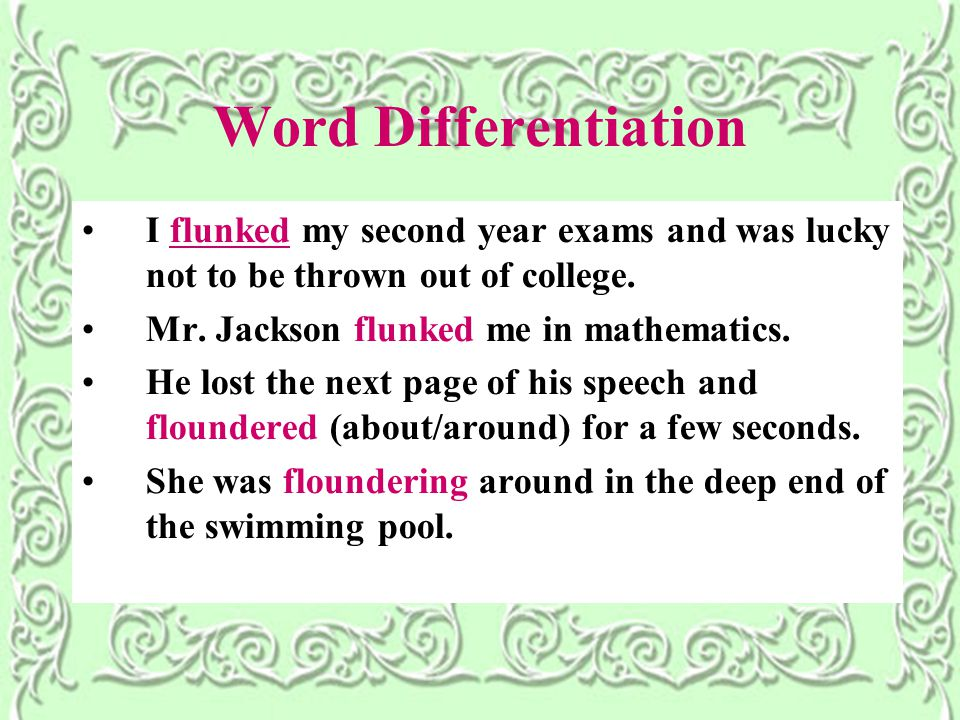 Word Differentiation I flunked my second year exams and was lucky not to be thrown out of college.