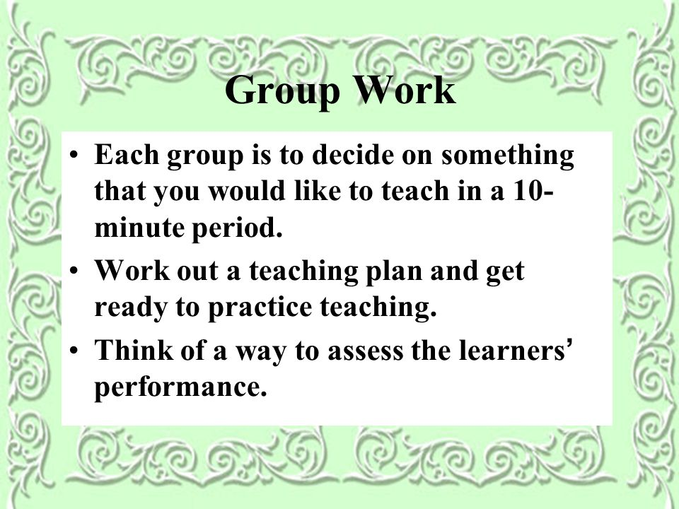 Group Work Each group is to decide on something that you would like to teach in a 10- minute period.