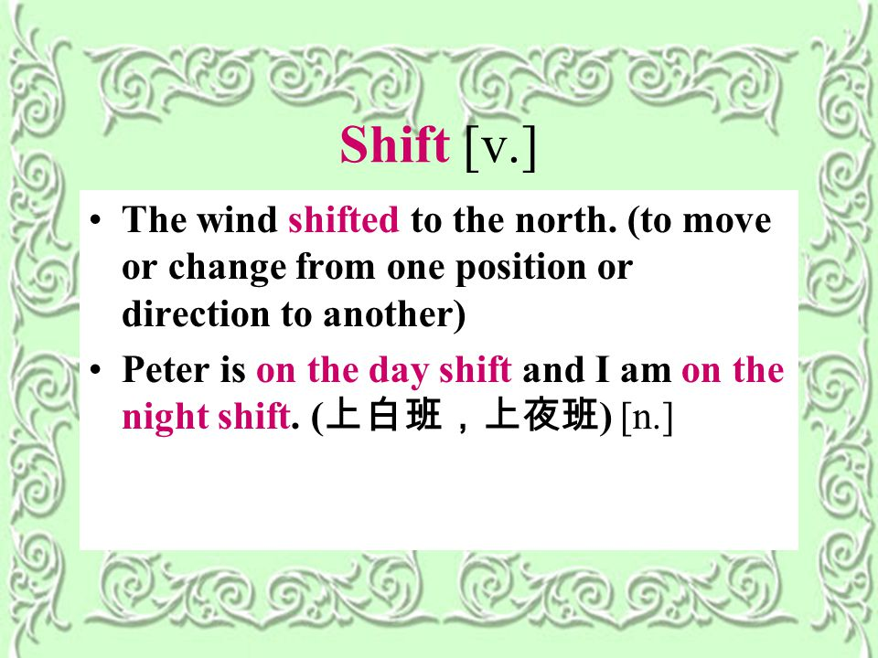 Shift [v.] The wind shifted to the north.