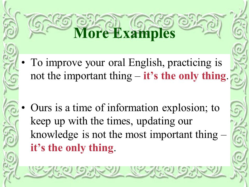 More Examples To improve your oral English, practicing is not the important thing – it's the only thing.