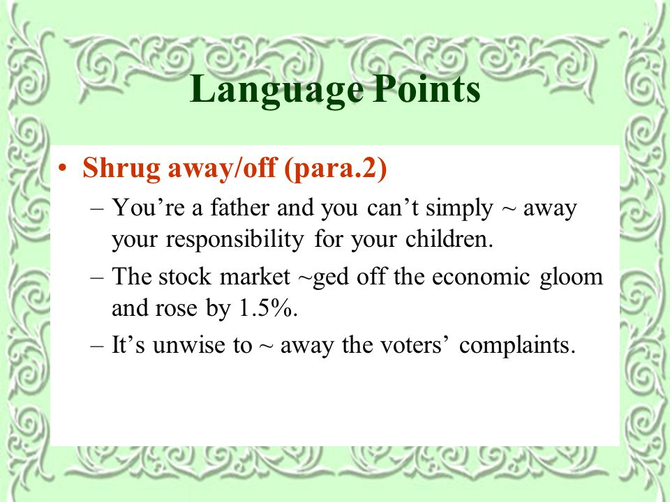 Language Points Shrug away/off (para.2) –You're a father and you can't simply ~ away your responsibility for your children.