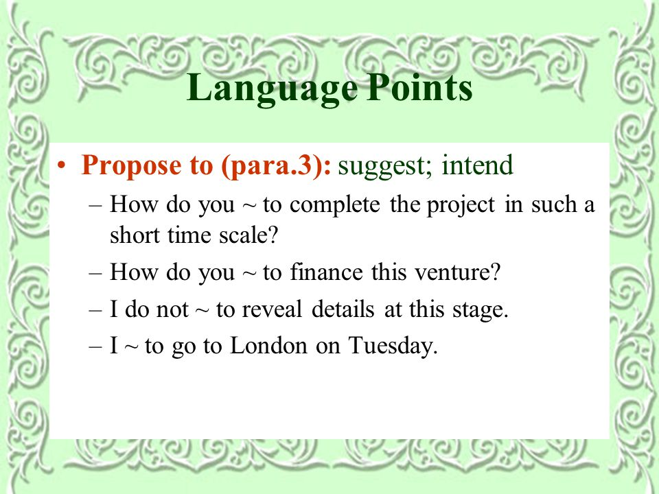 Language Points Propose to (para.3): suggest; intend –How do you ~ to complete the project in such a short time scale.
