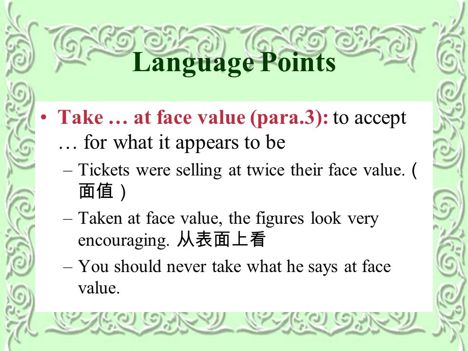 Language Points Take … at face value (para.3): to accept … for what it appears to be –Tickets were selling at twice their face value.