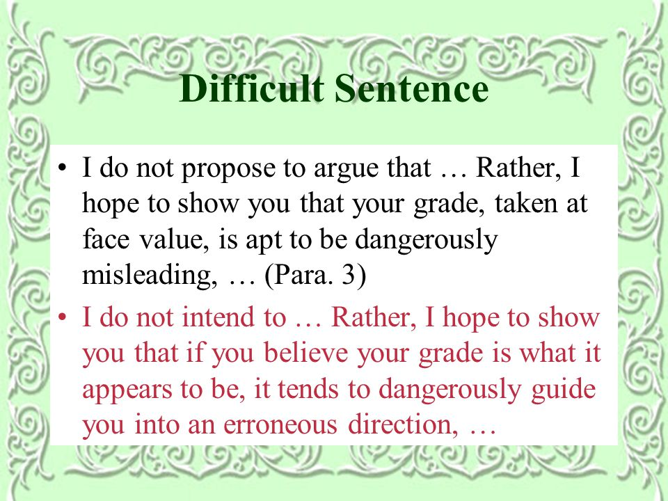 Difficult Sentence I do not propose to argue that … Rather, I hope to show you that your grade, taken at face value, is apt to be dangerously misleading, … (Para.