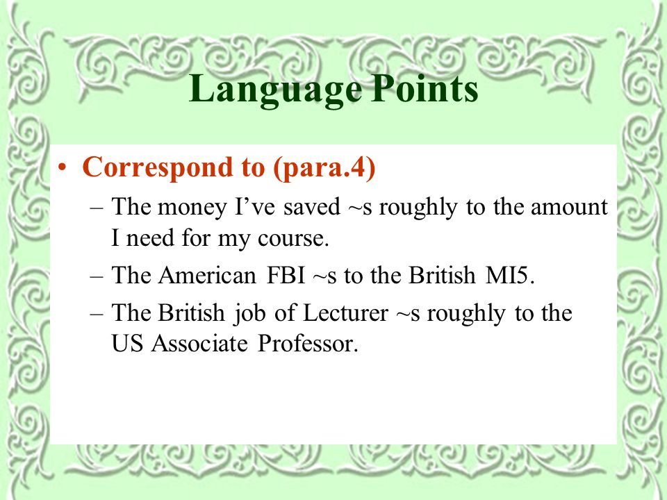 Language Points Correspond to (para.4) –The money I've saved ~s roughly to the amount I need for my course.