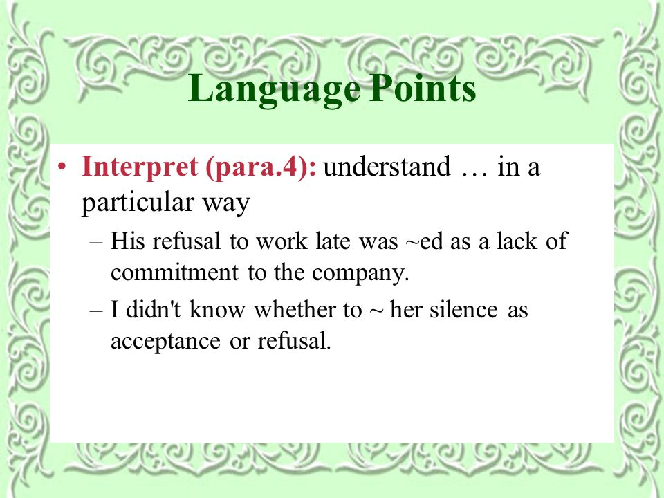 Language Points Interpret (para.4): understand … in a particular way –His refusal to work late was ~ed as a lack of commitment to the company.