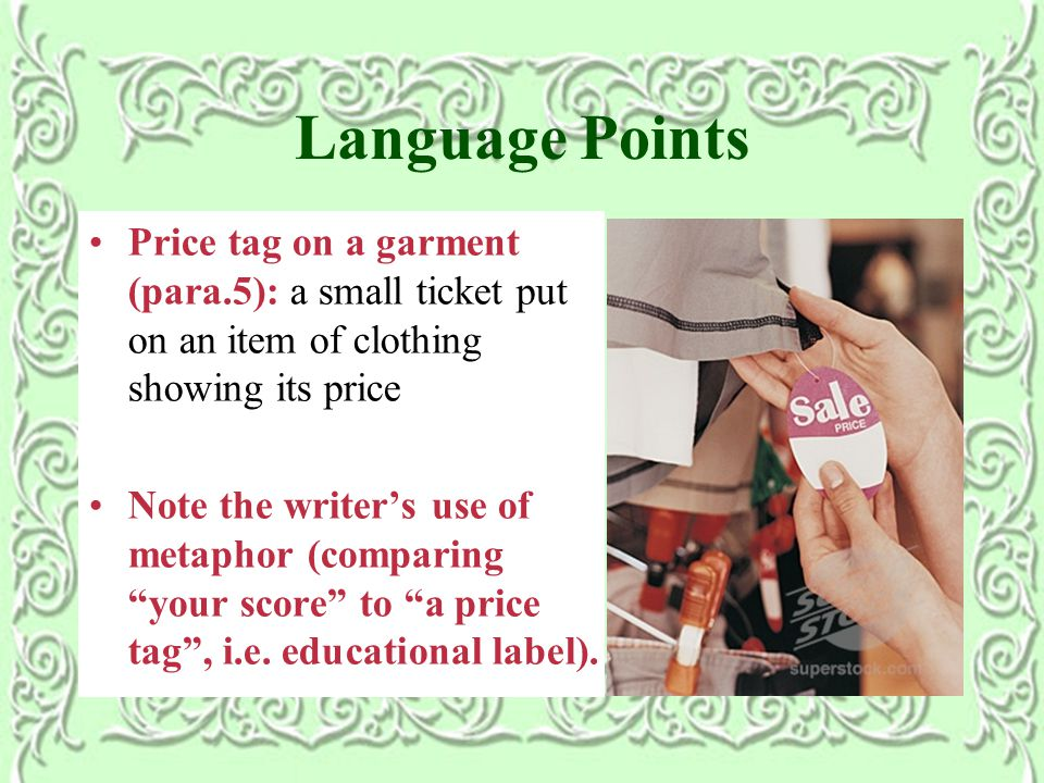 Language Points Price tag on a garment (para.5): a small ticket put on an item of clothing showing its price Note the writer's use of metaphor (comparing your score to a price tag , i.e.