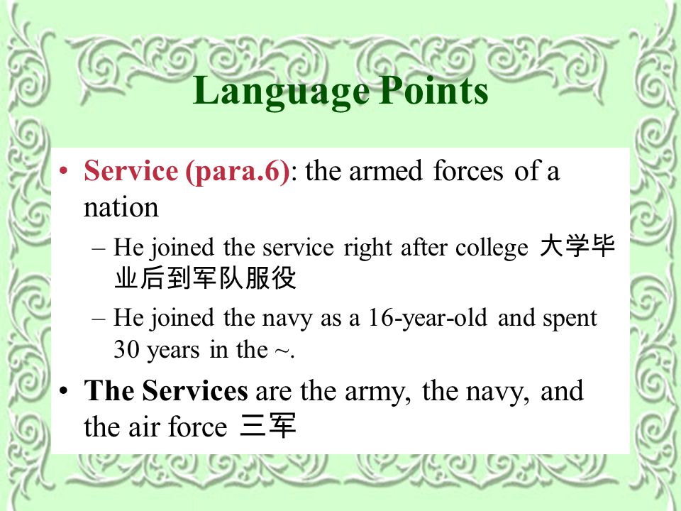 Language Points Service (para.6): the armed forces of a nation –He joined the service right after college 大学毕 业后到军队服役 –He joined the navy as a 16-year-old and spent 30 years in the ~.
