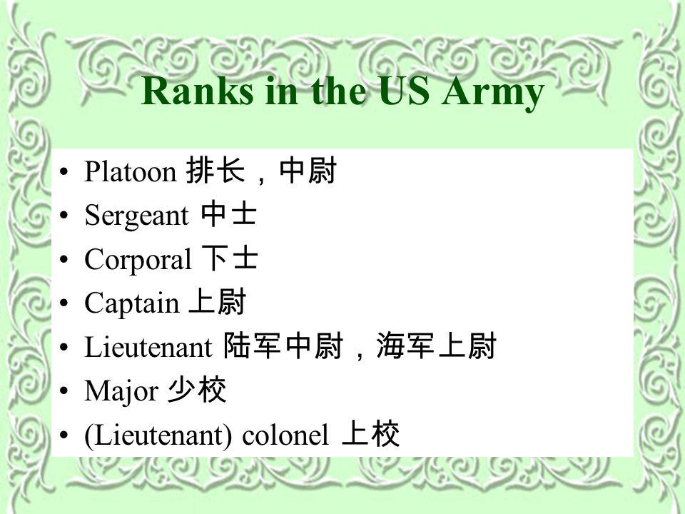 Ranks in the US Army Platoon 排长,中尉 Sergeant 中士 Corporal 下士 Captain 上尉 Lieutenant 陆军中尉,海军上尉 Major 少校 (Lieutenant) colonel 上校
