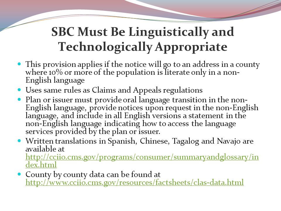 SBC Must Be Linguistically and Technologically Appropriate This provision applies if the notice will go to an address in a county where 10% or more of the population is literate only in a non- English language Uses same rules as Claims and Appeals regulations Plan or issuer must provide oral language transition in the non- English language, provide notices upon request in the non-English language, and include in all English versions a statement in the non-English language indicating how to access the language services provided by the plan or issuer.