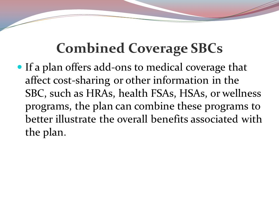 Combined Coverage SBCs If a plan offers add-ons to medical coverage that affect cost-sharing or other information in the SBC, such as HRAs, health FSAs, HSAs, or wellness programs, the plan can combine these programs to better illustrate the overall benefits associated with the plan.