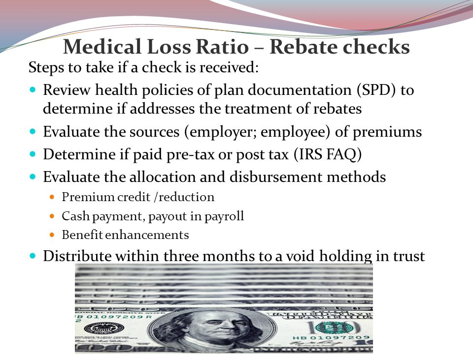 Medical Loss Ratio – Rebate checks Steps to take if a check is received: Review health policies of plan documentation (SPD) to determine if addresses the treatment of rebates Evaluate the sources (employer; employee) of premiums Determine if paid pre-tax or post tax (IRS FAQ) Evaluate the allocation and disbursement methods Premium credit /reduction Cash payment, payout in payroll Benefit enhancements Distribute within three months to a void holding in trust