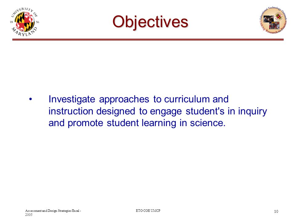 Assessment and Design Strategies/Excel - 2005 ETO COE UMCP 10 Objectives Investigate approaches to curriculum and instruction designed to engage stude
