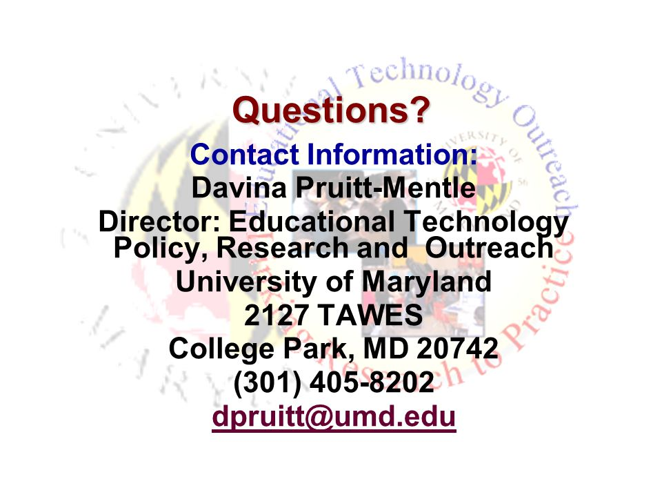 Questions? Contact Information: Davina Pruitt-Mentle Director: Educational Technology Policy, Research and Outreach University of Maryland 2127 TAWES
