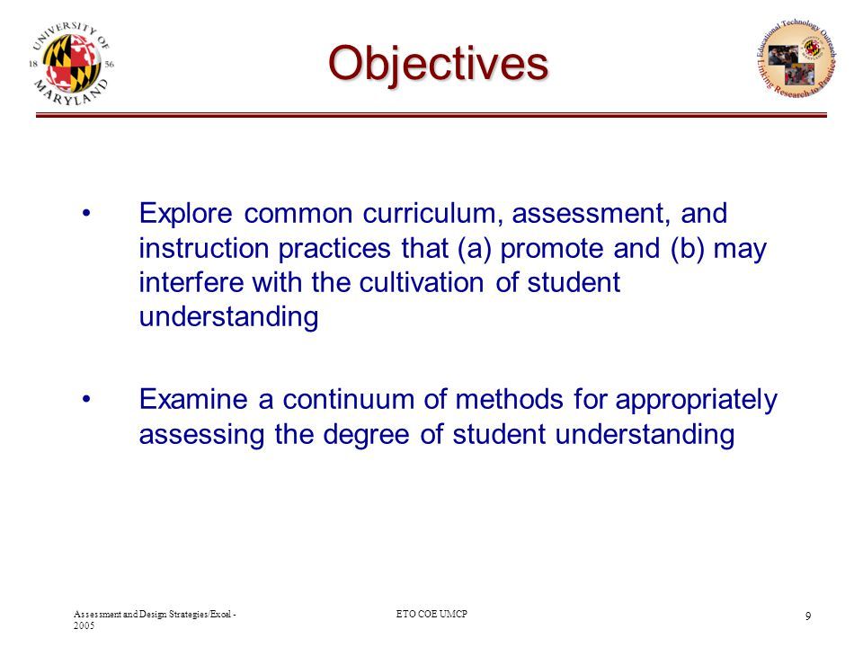 Assessment and Design Strategies/Excel - 2005 ETO COE UMCP 9 Objectives Explore common curriculum, assessment, and instruction practices that (a) prom