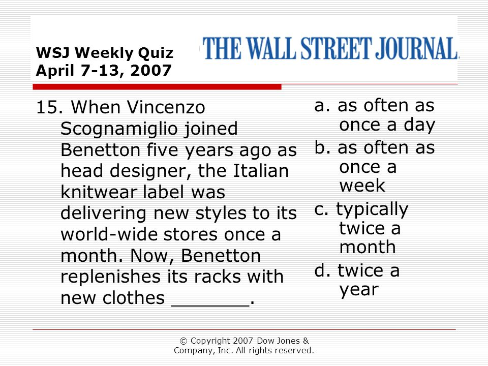 © Copyright 2007 Dow Jones & Company, Inc. All rights reserved. WSJ Weekly Quiz April 7-13, 2007 a. as often as once a day b. as often as once a week