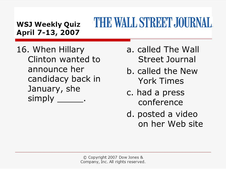© Copyright 2007 Dow Jones & Company, Inc. All rights reserved. WSJ Weekly Quiz April 7-13, 2007 a. called The Wall Street Journal b. called the New Y
