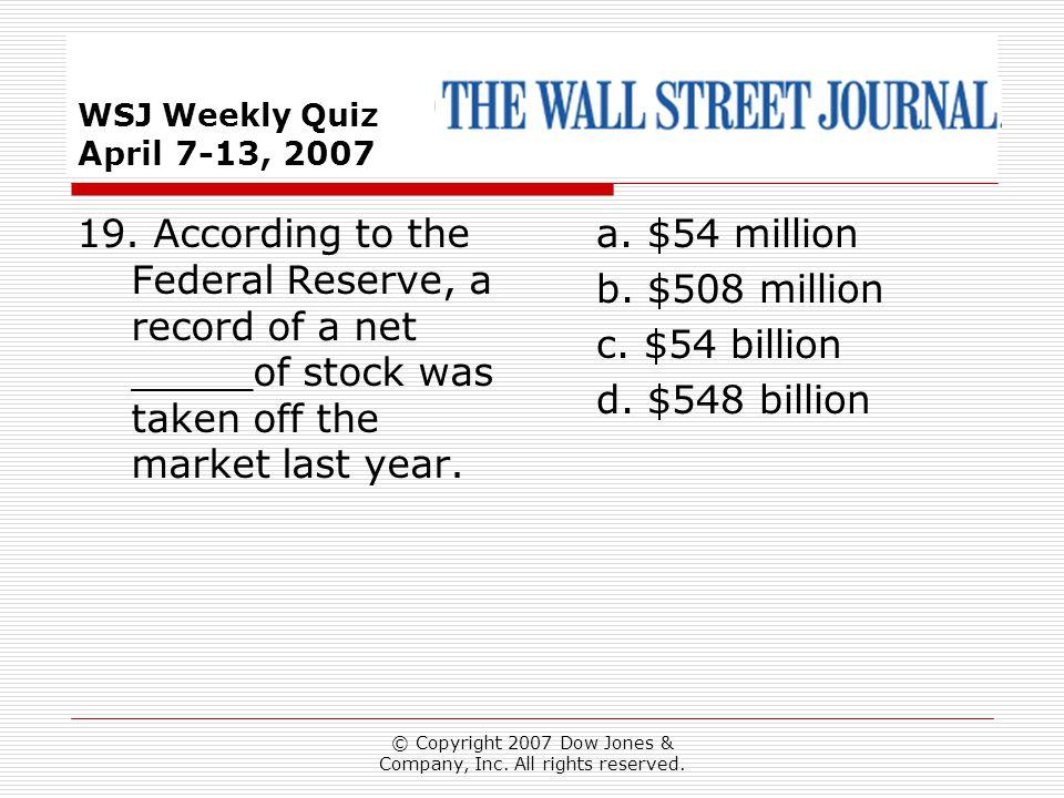 © Copyright 2007 Dow Jones & Company, Inc. All rights reserved. WSJ Weekly Quiz April 7-13, 2007 a. $54 million b. $508 million c. $54 billion d. $548