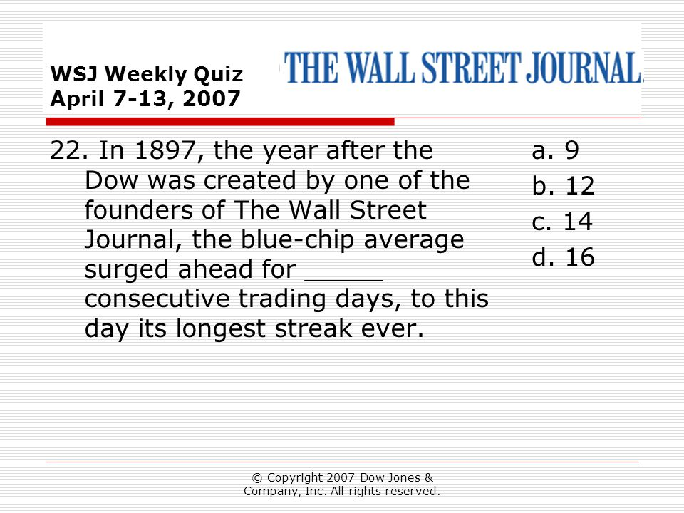 © Copyright 2007 Dow Jones & Company, Inc. All rights reserved. WSJ Weekly Quiz April 7-13, 2007 a. 9 b. 12 c. 14 d. 16 22. In 1897, the year after th