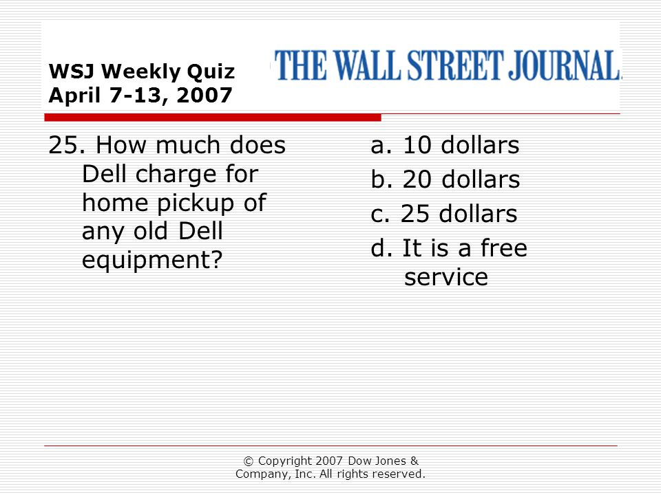 © Copyright 2007 Dow Jones & Company, Inc. All rights reserved. WSJ Weekly Quiz April 7-13, 2007 a. 10 dollars b. 20 dollars c. 25 dollars d. It is a