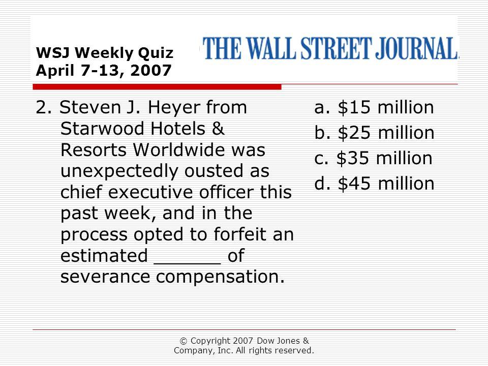 © Copyright 2007 Dow Jones & Company, Inc. All rights reserved. WSJ Weekly Quiz April 7-13, 2007 a. $15 million b. $25 million c. $35 million d. $45 m