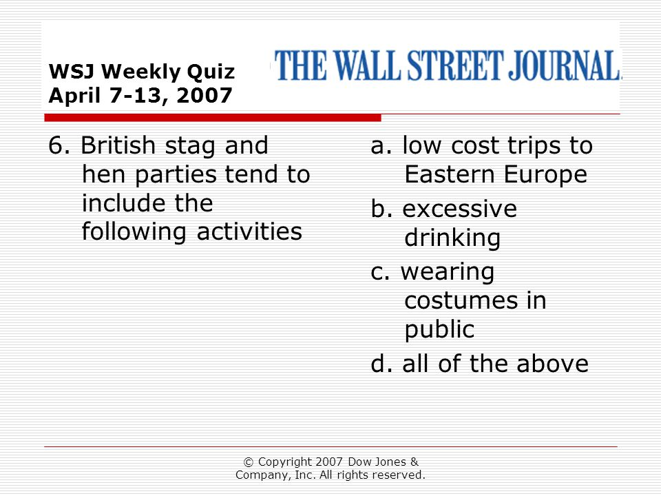 © Copyright 2007 Dow Jones & Company, Inc. All rights reserved. WSJ Weekly Quiz April 7-13, 2007 a. low cost trips to Eastern Europe b. excessive drin